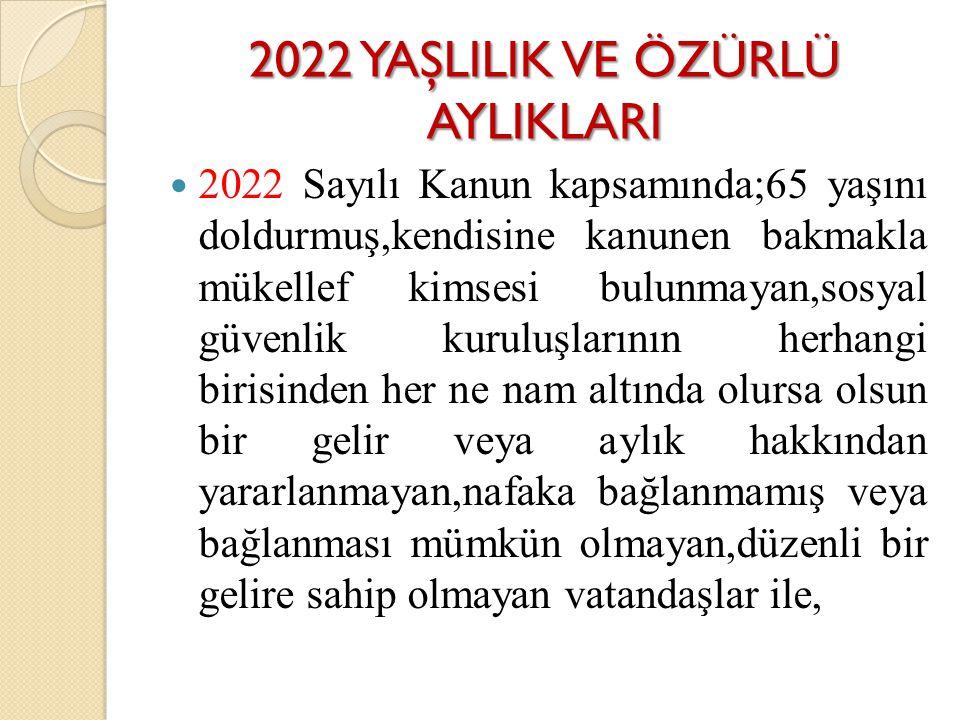 2022 YAŞLILIK VE ÖZÜRLÜ AYLIKLARI