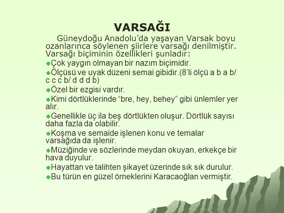 VARSAĞI Güneydoğu Anadolu'da yaşayan Varsak boyu ozanlarınca söylenen şiirlere varsağı denilmiştir. Varsağı biçiminin özellikleri şunladır: