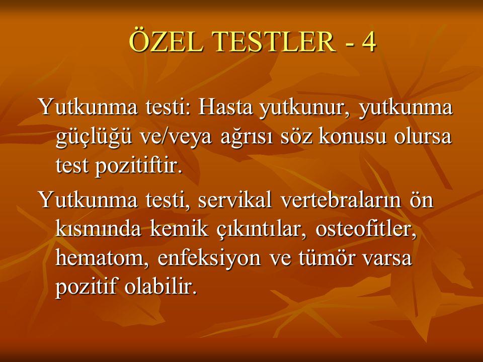 ÖZEL TESTLER - 4 Yutkunma testi: Hasta yutkunur, yutkunma güçlüğü ve/veya ağrısı söz konusu olursa test pozitiftir.