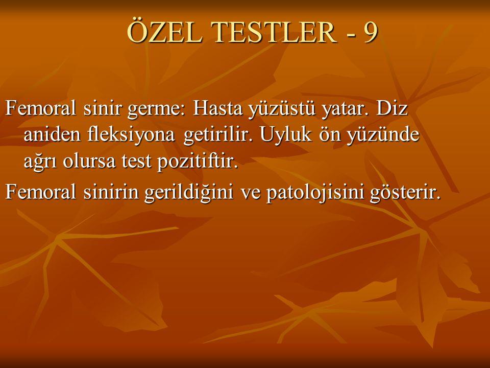 ÖZEL TESTLER - 9 Femoral sinir germe: Hasta yüzüstü yatar. Diz aniden fleksiyona getirilir. Uyluk ön yüzünde ağrı olursa test pozitiftir.