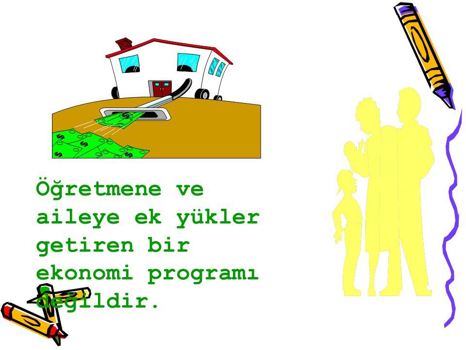 Öğretmene ve aileye ek yükler getiren bir ekonomi programı değildir.