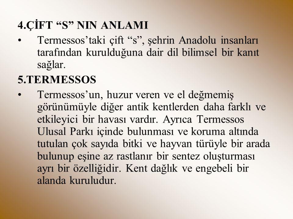 4.ÇİFT S NIN ANLAMI Termessos'taki çift s , şehrin Anadolu insanları tarafından kurulduğuna dair dil bilimsel bir kanıt sağlar.