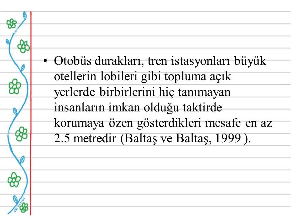 Otobüs durakları, tren istasyonları büyük otellerin lobileri gibi topluma açık yerlerde birbirlerini hiç tanımayan insanların imkan olduğu taktirde korumaya özen gösterdikleri mesafe en az 2.5 metredir (Baltaş ve Baltaş, 1999 ).