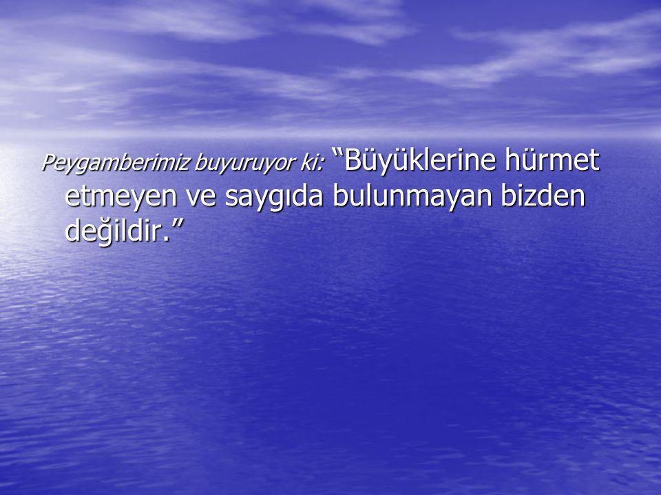 Peygamberimiz buyuruyor ki: Büyüklerine hürmet etmeyen ve saygıda bulunmayan bizden değildir.