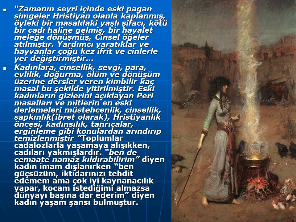 Zamanın seyri içinde eski pagan simgeler Hristiyan olanla kaplanmış, öyleki bir masaldaki yaşlı şifacı, kötü bir cadı haline gelmiş, bir hayalet meleğe dönüşmüş, Cinsel öğeler atılmıştır. Yardımcı yaratıklar ve hayvanlar çoğu kez ifrit ve cinlerle yer değiştirmiştir…
