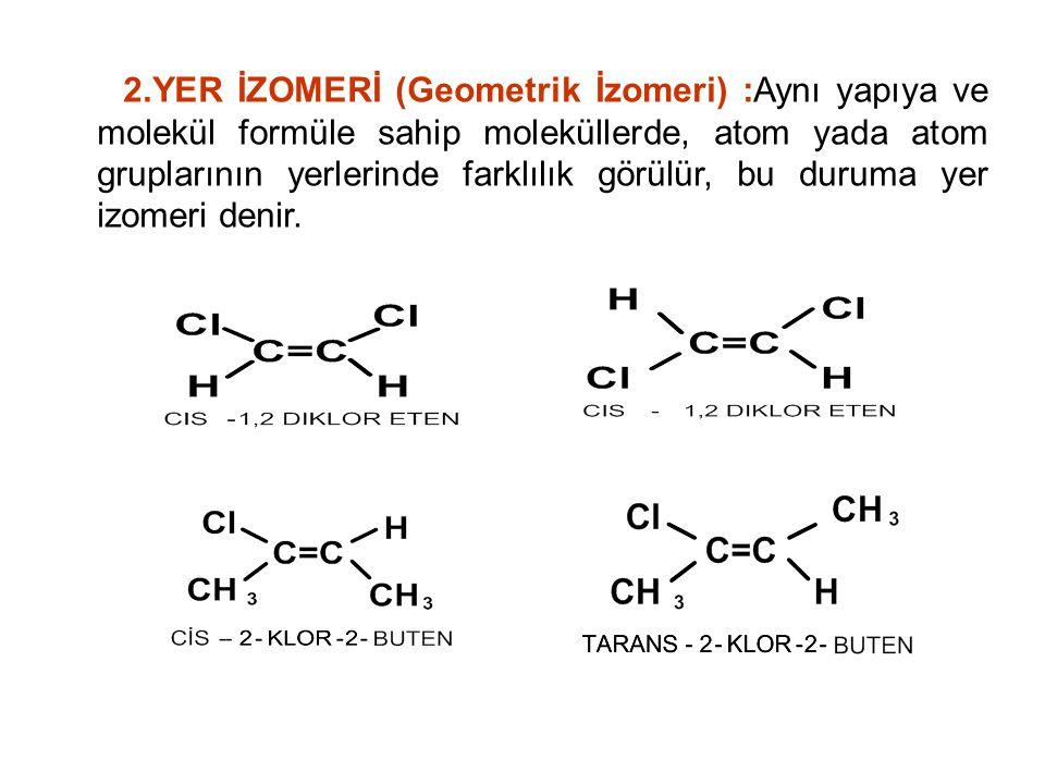 2.YER İZOMERİ (Geometrik İzomeri) :Aynı yapıya ve molekül formüle sahip moleküllerde, atom yada atom gruplarının yerlerinde farklılık görülür, bu duruma yer izomeri denir.