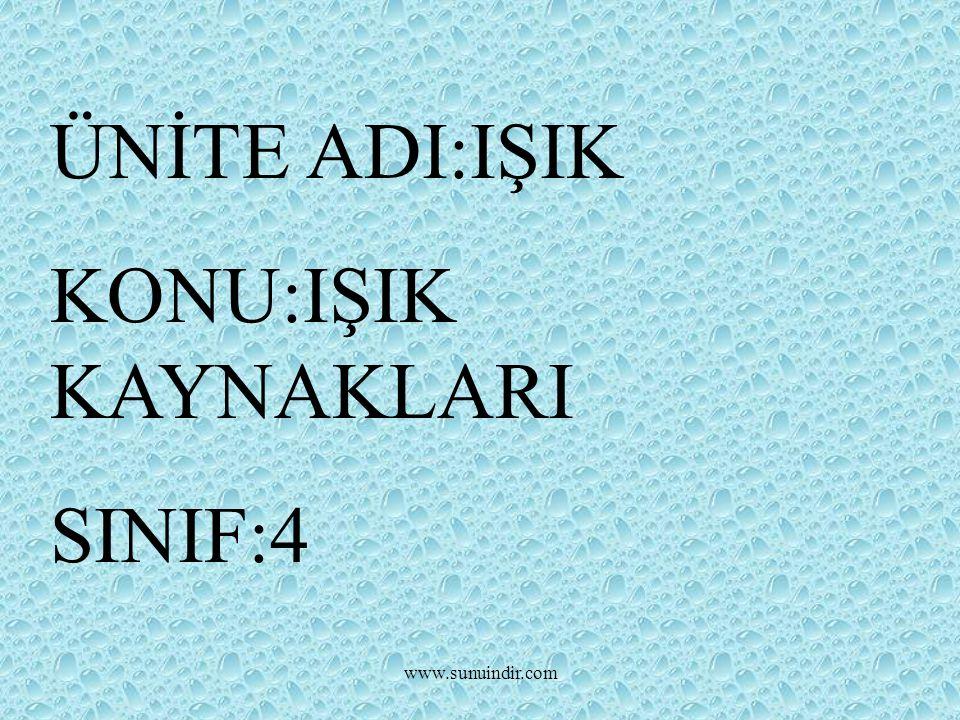 ÜNİTE ADI:IŞIK KONU:IŞIK KAYNAKLARI SINIF:4 www.sunuindir.com
