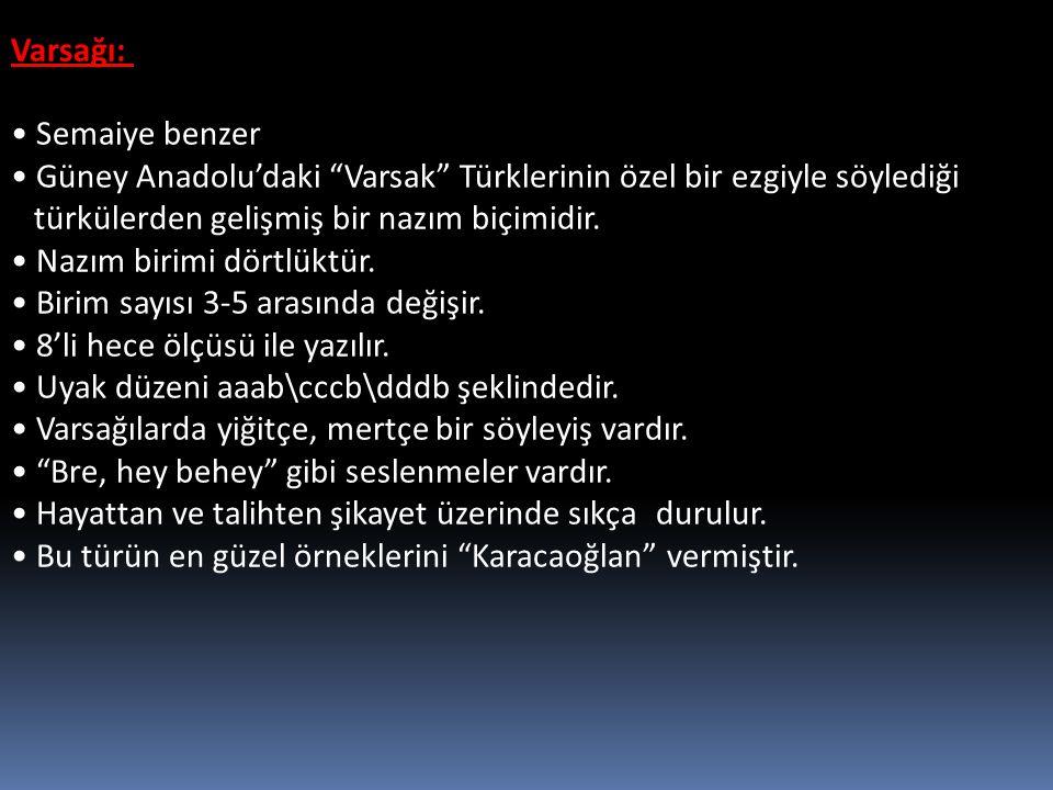 Varsağı: Semaiye benzer. Güney Anadolu'daki Varsak Türklerinin özel bir ezgiyle söylediği. türkülerden gelişmiş bir nazım biçimidir.