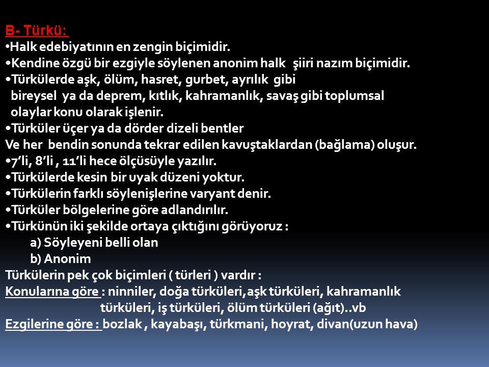B- Türkü: Halk edebiyatının en zengin biçimidir. Kendine özgü bir ezgiyle söylenen anonim halk şiiri nazım biçimidir.