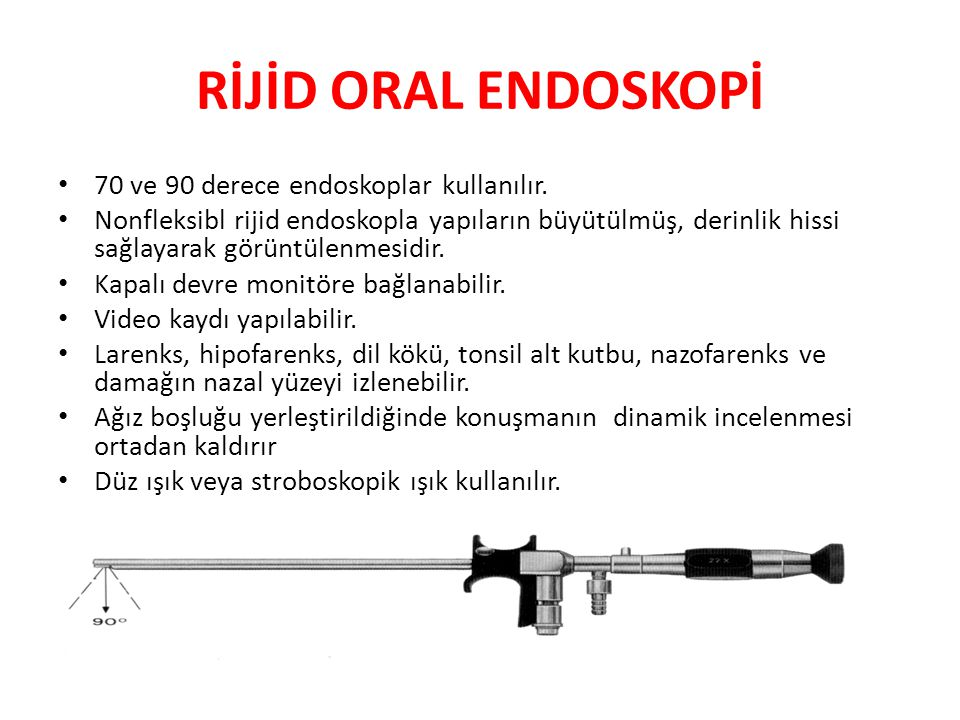 RİJİD ORAL ENDOSKOPİ 70 ve 90 derece endoskoplar kullanılır.