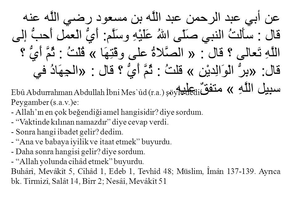 عن أبي عبد الرحمن عبد اللَّه بن مسعود رضي اللَّه عنه قال : سأَلتُ النبي صَلّى اللهُ عَلَيْهِ وسَلَّم: أَيُّ الْعملِ أَحبُّ إلى اللَّهِ تَعالى ؟ قال : « الصَّلاةُ على وقْتِهَا » قُلْتُ : ثُمَّ أَيُّ ؟ قال: «بِرُّ الْوَالِديْنِ » قلتُ : ثُمَّ أَيُّ ؟ قال : «الجِهَادُ في سبِيِل اللَّهِ » متفقٌ عليه .
