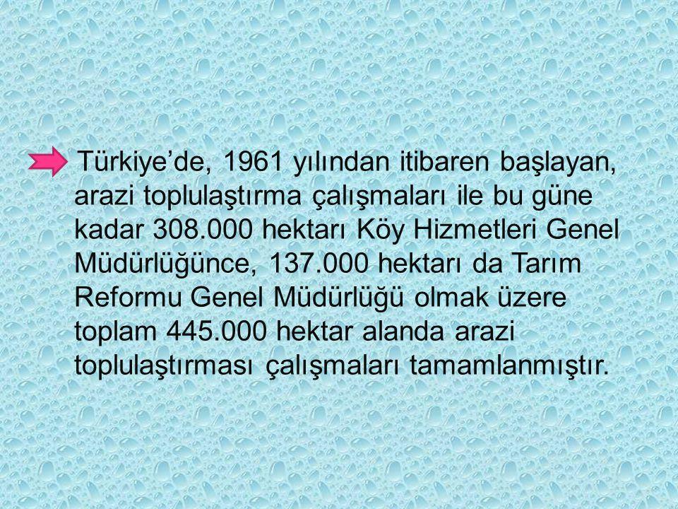Türkiye'de, 1961 yılından itibaren başlayan, arazi toplulaştırma çalışmaları ile bu güne kadar 308.000 hektarı Köy Hizmetleri Genel Müdürlüğünce, 137.000 hektarı da Tarım Reformu Genel Müdürlüğü olmak üzere toplam 445.000 hektar alanda arazi toplulaştırması çalışmaları tamamlanmıştır.