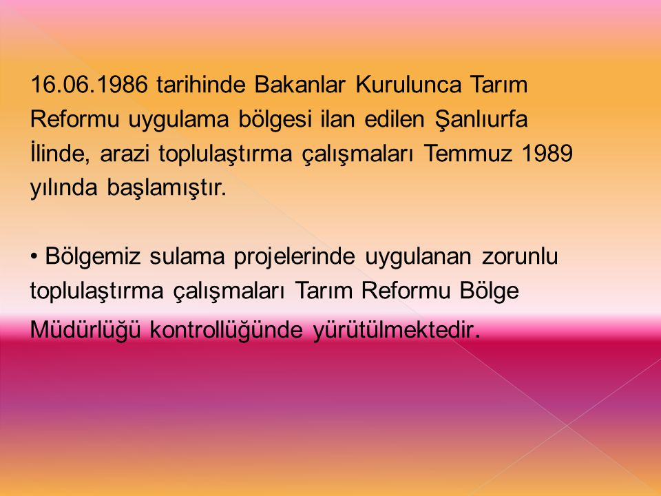 16.06.1986 tarihinde Bakanlar Kurulunca Tarım Reformu uygulama bölgesi ilan edilen Şanlıurfa İlinde, arazi toplulaştırma çalışmaları Temmuz 1989 yılında başlamıştır.
