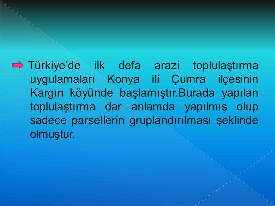 Türkiye'de ilk defa arazi toplulaştırma uygulamaları Konya ili Çumra ilçesinin Kargın köyünde başlamıştır.Burada yapılan toplulaştırma dar anlamda yapılmış olup sadece parsellerin gruplandırılması şeklinde olmuştur.