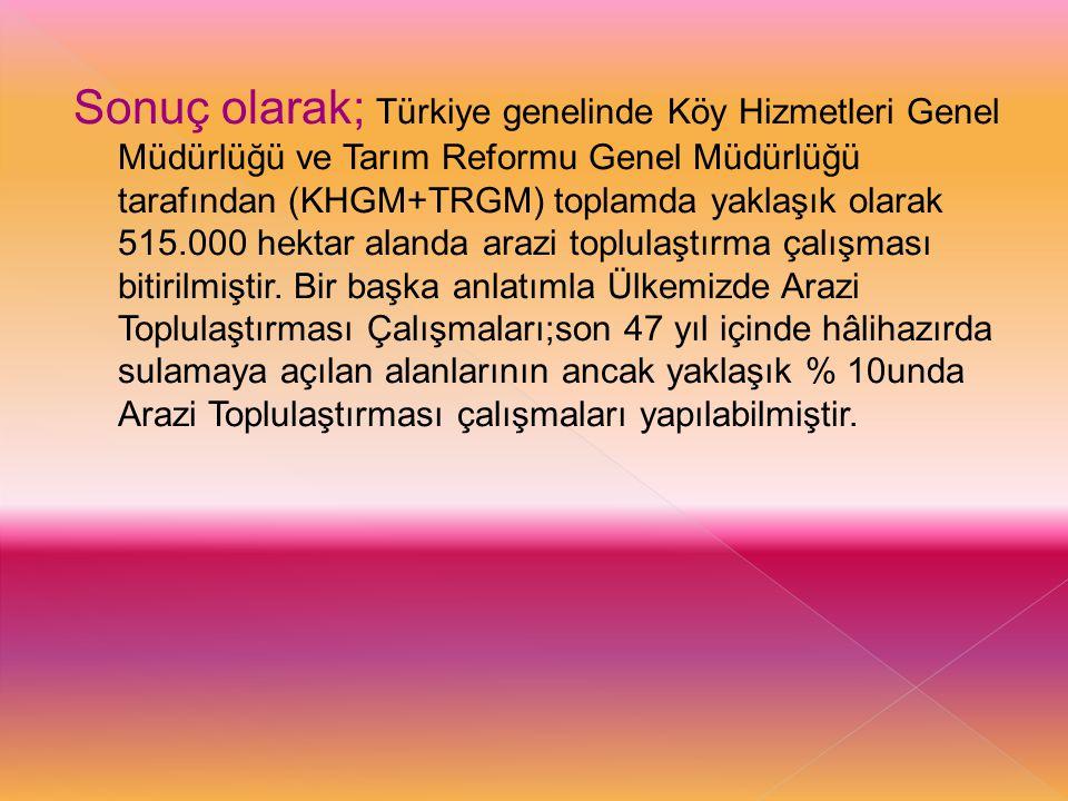 Sonuç olarak; Türkiye genelinde Köy Hizmetleri Genel Müdürlüğü ve Tarım Reformu Genel Müdürlüğü tarafından (KHGM+TRGM) toplamda yaklaşık olarak 515.000 hektar alanda arazi toplulaştırma çalışması bitirilmiştir.