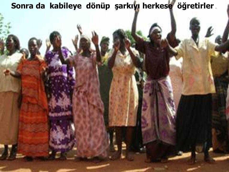 Sonra da kabileye dönüp şarkıyı herkese öğretirler .