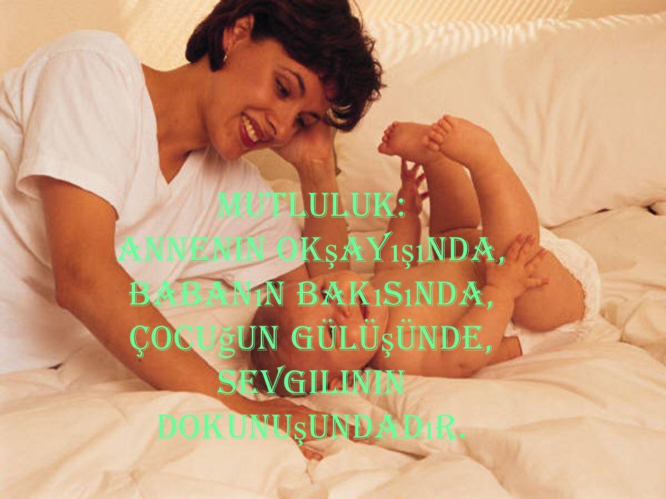MUTLULUK: Annenin okşayışında, babanın bakısında, çocuğun gülüşünde, sevgilinin dokunuşundadır.