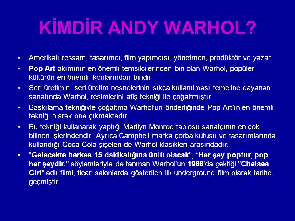 KİMDİR ANDY WARHOL Amerikalı ressam, tasarımcı, film yapımcısı, yönetmen, prodüktör ve yazar.