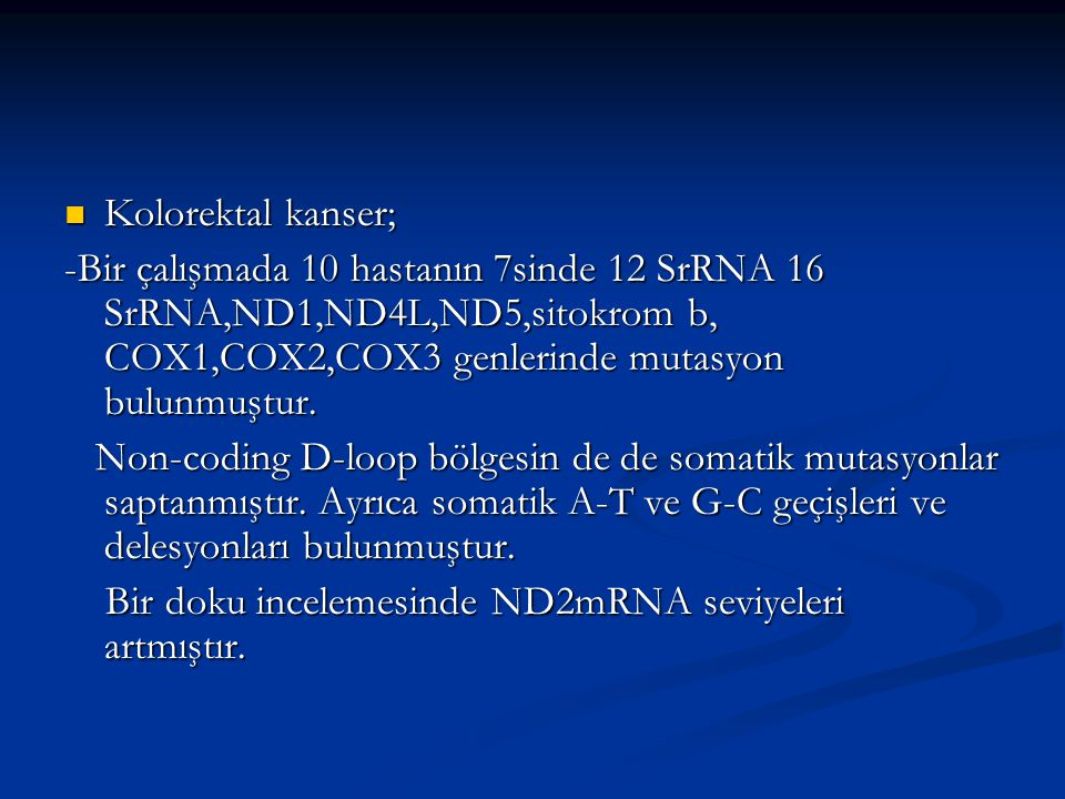 Kolorektal kanser; -Bir çalışmada 10 hastanın 7sinde 12 SrRNA 16 SrRNA,ND1,ND4L,ND5,sitokrom b, COX1,COX2,COX3 genlerinde mutasyon bulunmuştur.