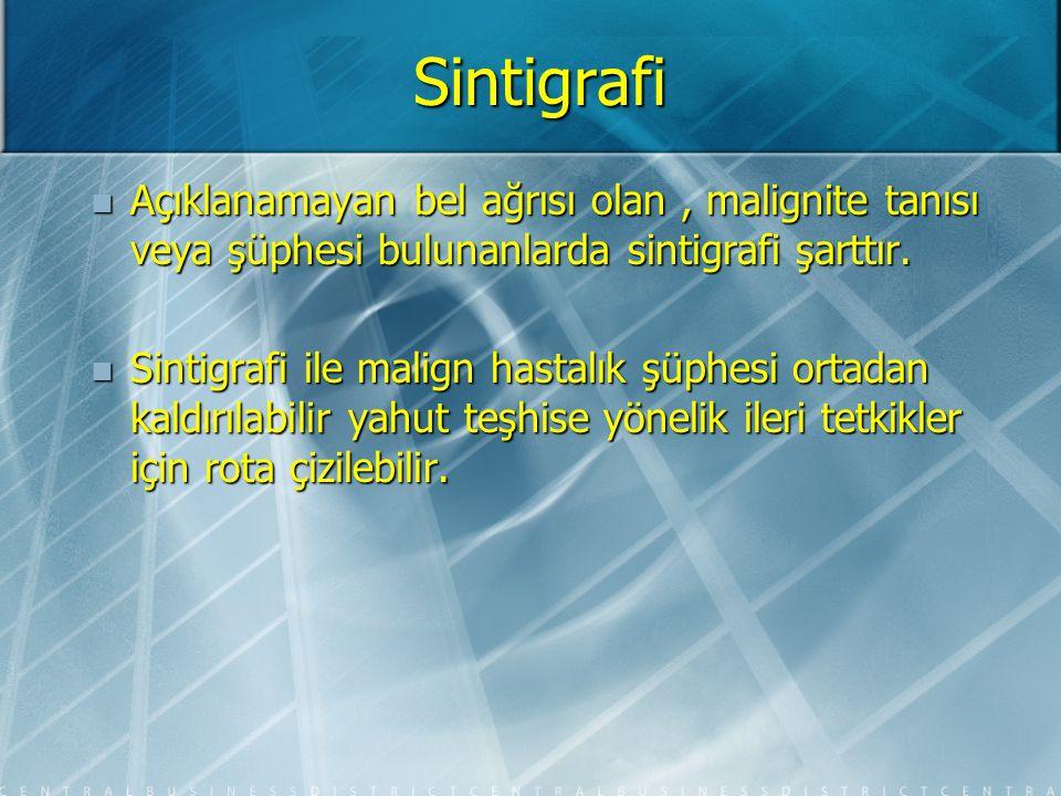 Sintigrafi Açıklanamayan bel ağrısı olan , malignite tanısı veya şüphesi bulunanlarda sintigrafi şarttır.