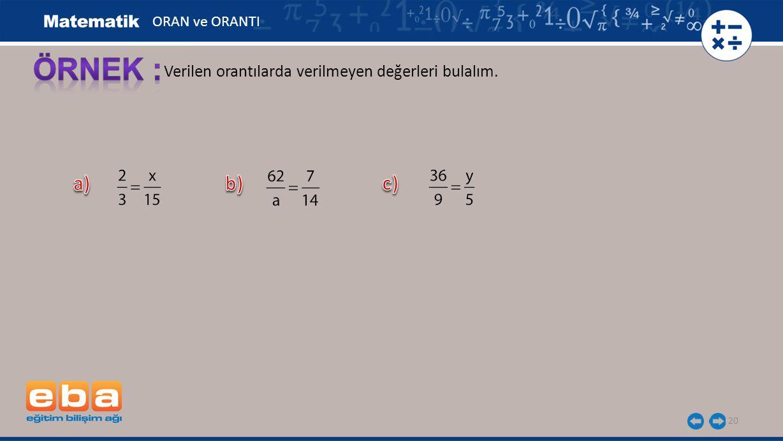 ÖRNEK : a) b) c) Verilen orantılarda verilmeyen değerleri bulalım.