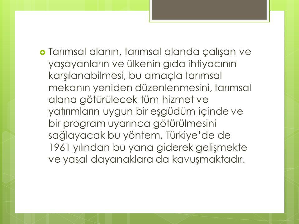 Tarımsal alanın, tarımsal alanda çalışan ve yaşayanların ve ülkenin gıda ihtiyacının karşılanabilmesi, bu amaçla tarımsal mekanın yeniden düzenlenmesini, tarımsal alana götürülecek tüm hizmet ve yatırımların uygun bir eşgüdüm içinde ve bir program uyarınca götürülmesini sağlayacak bu yöntem, Türkiye'de de 1961 yılından bu yana giderek gelişmekte ve yasal dayanaklara da kavuşmaktadır.