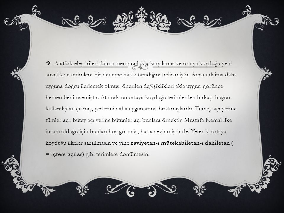 Atatürk eleştirileri daima memnunlukla karşılamış ve ortaya koyduğu yeni sözcük ve terimlere bir deneme hakkı tanıdığını belirtmiştir.