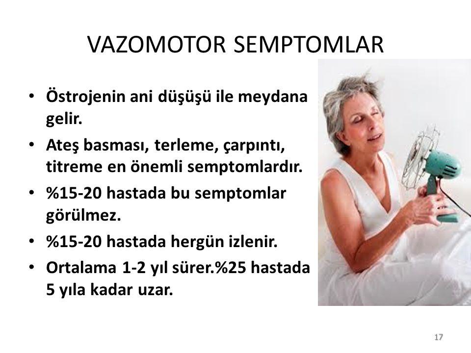 VAZOMOTOR SEMPTOMLAR Östrojenin ani düşüşü ile meydana gelir.