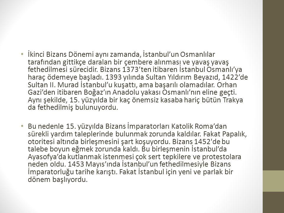 İkinci Bizans Dönemi aynı zamanda, İstanbul'un Osmanlılar tarafından gittikçe daralan bir çembere alınması ve yavaş yavaş fethedilmesi sürecidir. Bizans 1373'ten itibaren İstanbul Osmanlı'ya haraç ödemeye başladı. 1393 yılında Sultan Yıldırım Beyazıd, 1422'de Sultan II. Murad İstanbul'u kuşattı, ama başarılı olamadılar. Orhan Gazi'den itibaren Boğaz'ın Anadolu yakası Osmanlı'nın eline geçti. Aynı şekilde, 15. yüzyılda bir kaç önemsiz kasaba hariç bütün Trakya da fethedilmiş bulunuyordu.