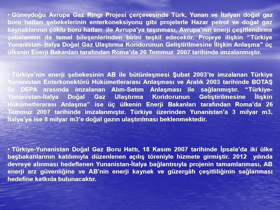 Güneydoğu Avrupa Gaz Ringi Projesi çerçevesinde Türk, Yunan ve İtalyan doğal gaz boru hatları şebekelerinin enterkoneksiyonu gibi projelerle Hazar petrol ve doğal gaz kaynaklarının çoklu boru hatları ile Avrupa'ya taşınması, Avrupa'nın enerji çeşitlendirme çabalarının da temel bileşenlerinden birini teşkil edecektir. Projeye ilişkin Türkiye Yunanistan–İtalya Doğal Gaz Ulaştırma Koridorunun Geliştirilmesine İlişkin Anlaşma üç ülkenin Enerji Bakanları tarafından Roma'da 26 Temmuz 2007 tarihinde imzalanmıştır.