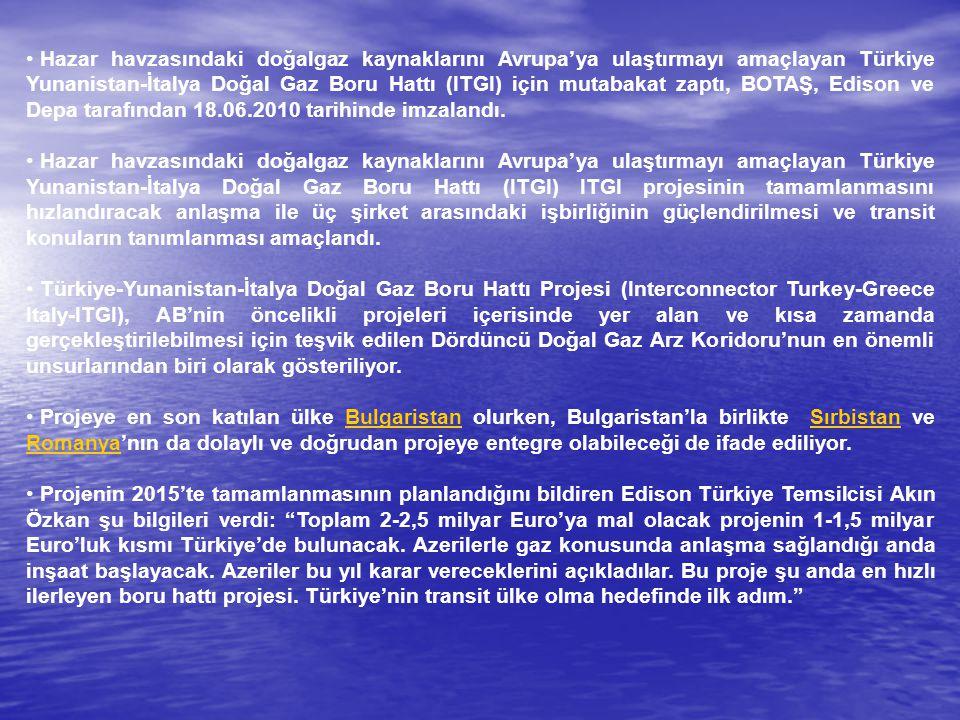 Hazar havzasındaki doğalgaz kaynaklarını Avrupa'ya ulaştırmayı amaçlayan Türkiye Yunanistan-İtalya Doğal Gaz Boru Hattı (ITGI) için mutabakat zaptı, BOTAŞ, Edison ve Depa tarafından 18.06.2010 tarihinde imzalandı.