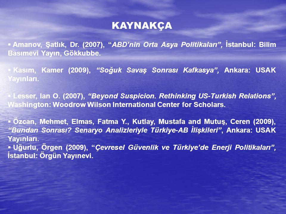 KAYNAKÇA Amanov, Şatlık, Dr. (2007), ABD'nin Orta Asya Politikaları , İstanbul: Bilim Basımevi Yayın, Gökkubbe.