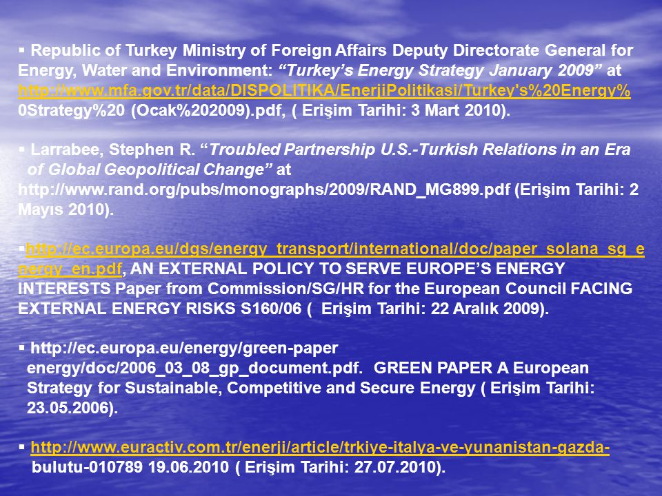 Republic of Turkey Ministry of Foreign Affairs Deputy Directorate General for Energy, Water and Environment: Turkey's Energy Strategy January 2009 at http://www.mfa.gov.tr/data/DISPOLITIKA/EnerjiPolitikasi/Turkey s%20Energy% 0Strategy%20 (Ocak%202009).pdf, ( Erişim Tarihi: 3 Mart 2010).