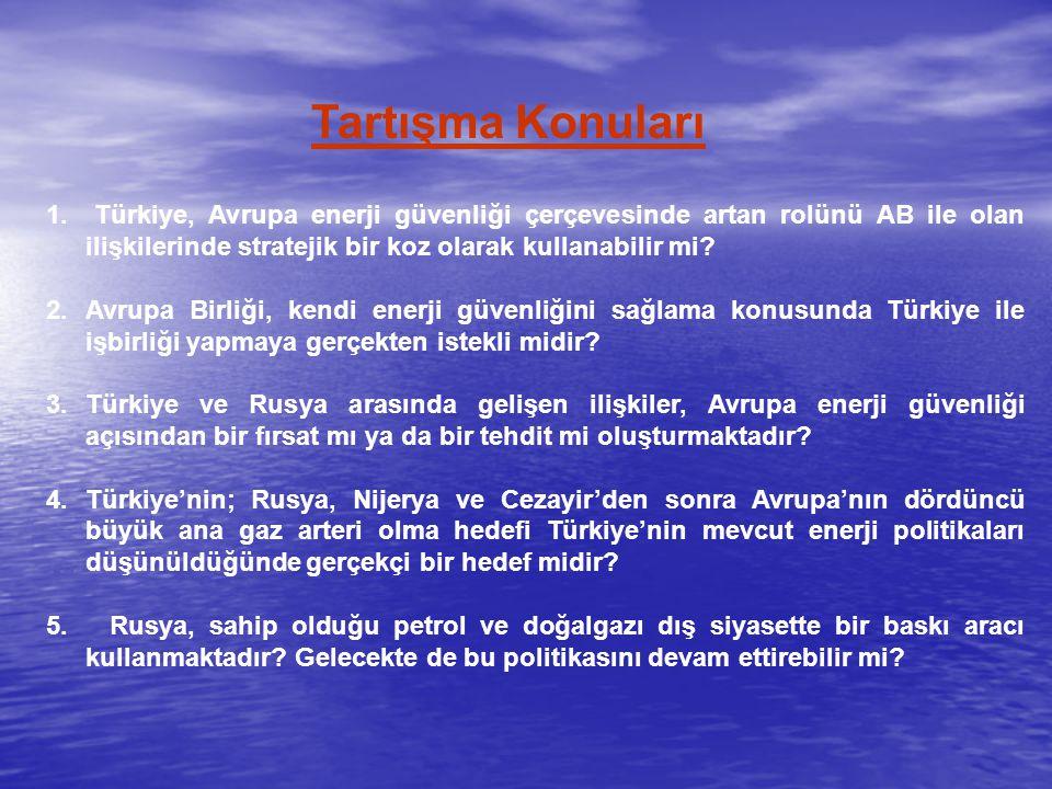 Tartışma Konuları 1. Türkiye, Avrupa enerji güvenliği çerçevesinde artan rolünü AB ile olan ilişkilerinde stratejik bir koz olarak kullanabilir mi