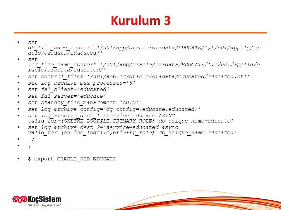 Kurulum 3 set db_file_name_convert= /u01/app/oracle/oradata/EDUCATE/ , /u01/app11g/oracle/oradata/educated/