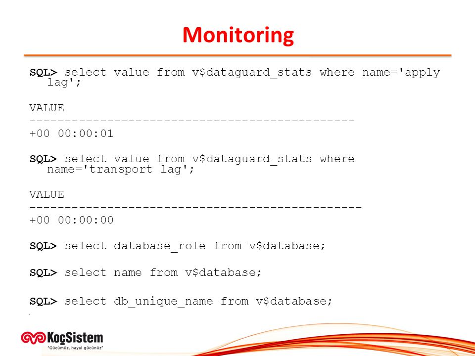 Monitoring SQL> select value from v$dataguard_stats where name= apply lag ; VALUE. ----------------------------------------------