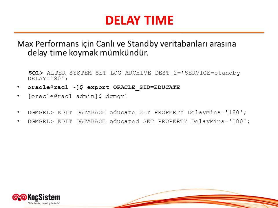 DELAY TIME Max Performans için Canlı ve Standby veritabanları arasına delay time koymak mümkündür.
