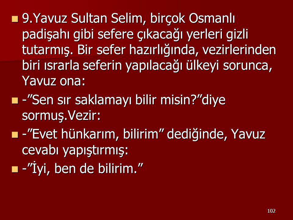 9.Yavuz Sultan Selim, birçok Osmanlı padişahı gibi sefere çıkacağı yerleri gizli tutarmış. Bir sefer hazırlığında, vezirlerinden biri ısrarla seferin yapılacağı ülkeyi sorunca, Yavuz ona: