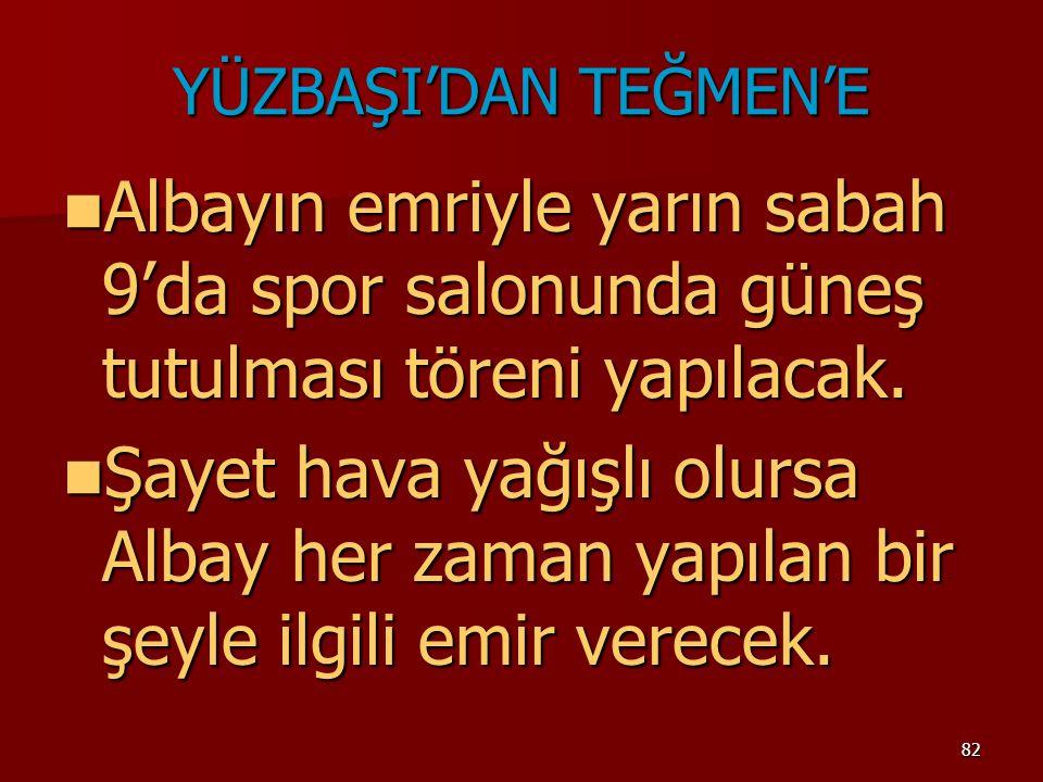 YÜZBAŞI'DAN TEĞMEN'E Albayın emriyle yarın sabah 9'da spor salonunda güneş tutulması töreni yapılacak.