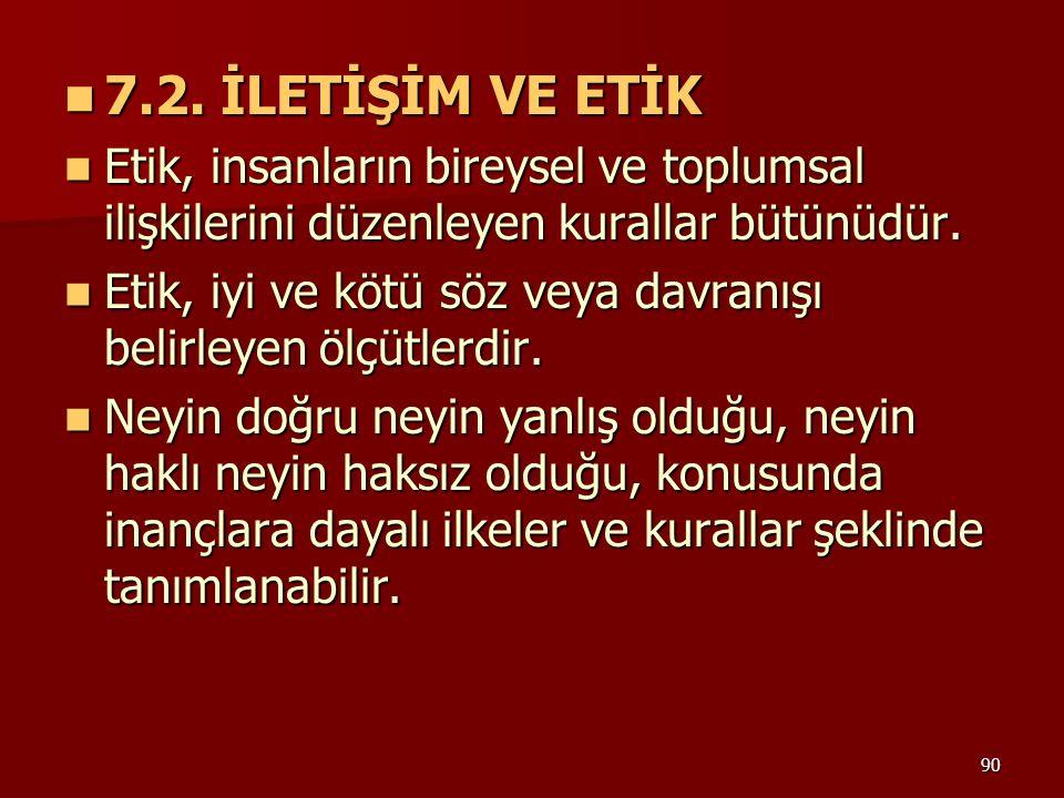 7.2. İLETİŞİM VE ETİK Etik, insanların bireysel ve toplumsal ilişkilerini düzenleyen kurallar bütünüdür.