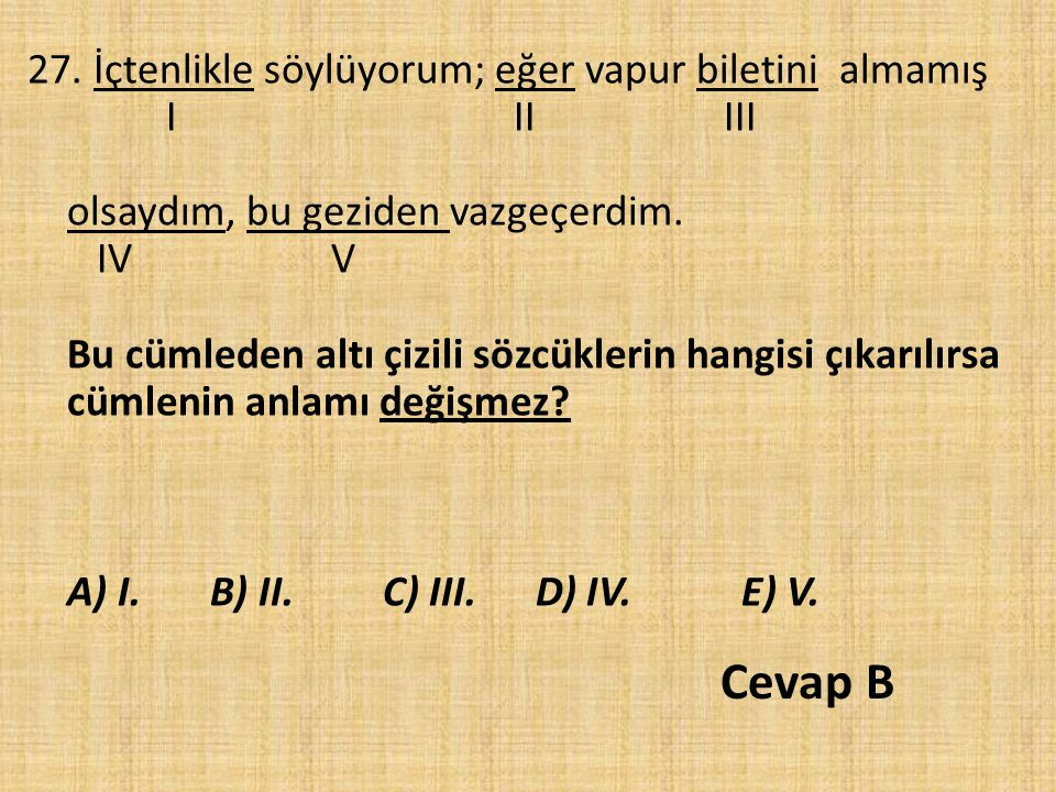 27. İçtenlikle söylüyorum; eğer vapur biletini almamış I II III olsaydım, bu geziden vazgeçerdim. IV V Bu cümleden altı çizili sözcüklerin hangisi çıkarılırsa cümlenin anlamı değişmez A) I. B) II. C) III. D) IV. E) V.