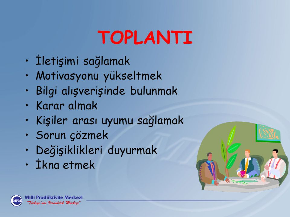 TOPLANTI İletişimi sağlamak Motivasyonu yükseltmek