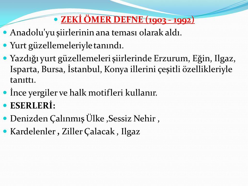 ZEKİ ÖMER DEFNE (1903 - 1992) Anadolu yu şiirlerinin ana teması olarak aldı. Yurt güzellemeleriyle tanındı.