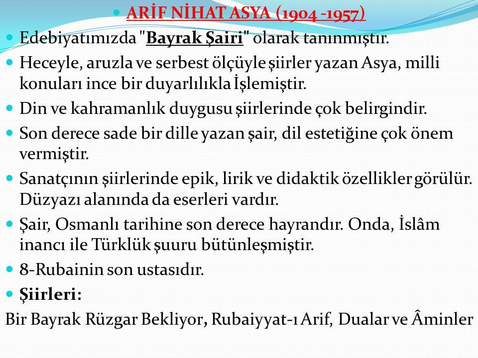 ARİF NİHAT ASYA (1904 -1957) Edebiyatımızda Bayrak Şairi olarak tanınmıştır.