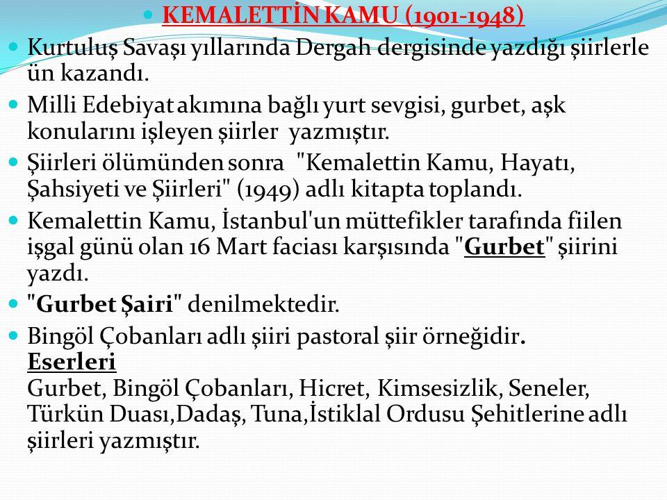 KEMALETTİN KAMU (1901-1948) Kurtuluş Savaşı yıllarında Dergah dergisinde yazdığı şiirlerle ün kazandı.