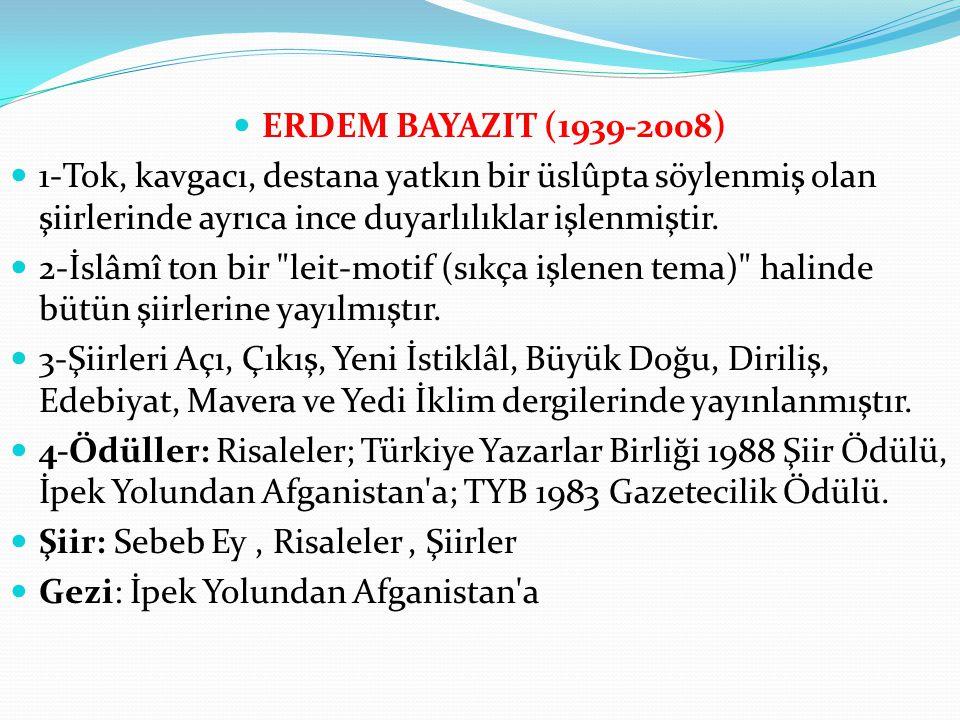ERDEM BAYAZIT (1939-2008) 1-Tok, kavgacı, destana yatkın bir üslûpta söylenmiş olan şiirlerinde ayrıca ince duyarlılıklar işlenmiştir.