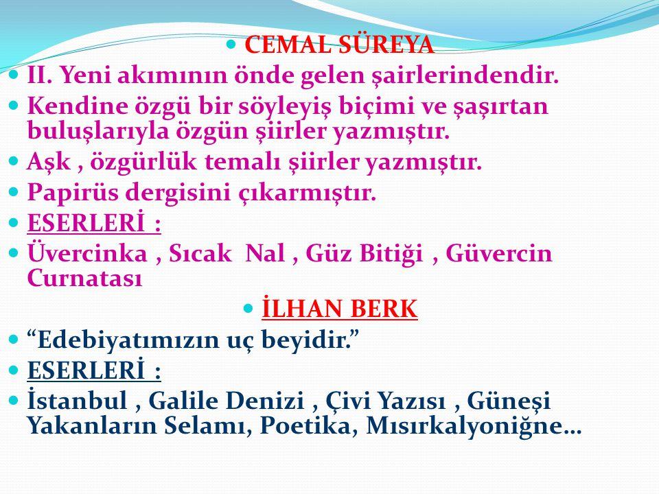 CEMAL SÜREYA II. Yeni akımının önde gelen şairlerindendir. Kendine özgü bir söyleyiş biçimi ve şaşırtan buluşlarıyla özgün şiirler yazmıştır.