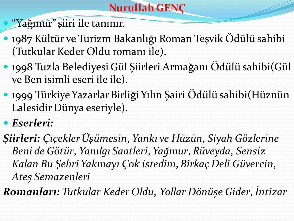 Nurullah GENÇ Yağmur şiiri ile tanınır. 1987 Kültür ve Turizm Bakanlığı Roman Teşvik Ödülü sahibi (Tutkular Keder Oldu romanı ile).