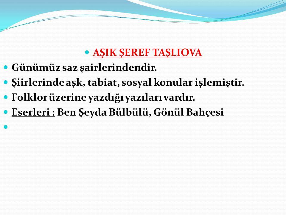 AŞIK ŞEREF TAŞLIOVA Günümüz saz şairlerindendir. Şiirlerinde aşk, tabiat, sosyal konular işlemiştir.