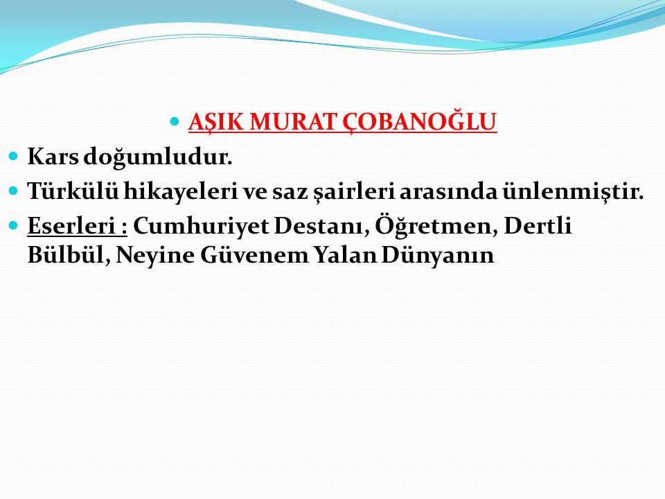 AŞIK MURAT ÇOBANOĞLU Kars doğumludur. Türkülü hikayeleri ve saz şairleri arasında ünlenmiştir.